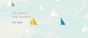 Luke Howard & Nadje Noordhuis「Ten Sails」〜過ぎ行く夏の、美しい余暇をとらえたかのような、ナチラルな響き